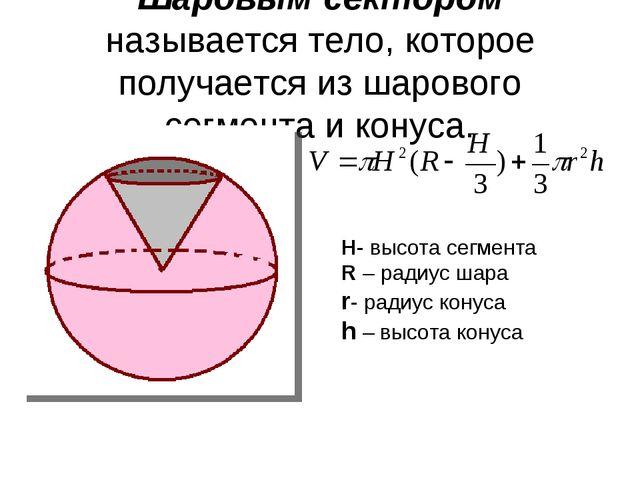 Шаровым сектором называется тело, которое получается из шарового сегмента и к...