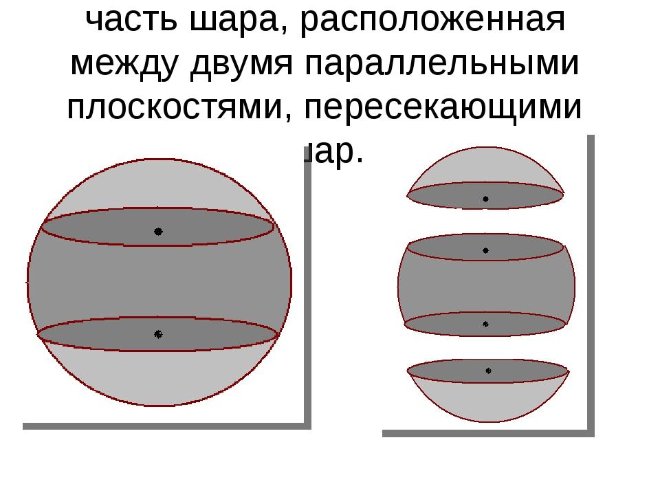 Шаровым слоем называется часть шара, расположенная между двумя параллельными...