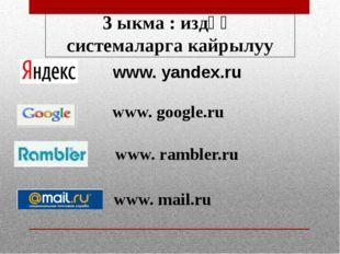 www. yandex.ru www. google.ru www. rambler.ru www. mail.ru 3 ыкма : издөө си