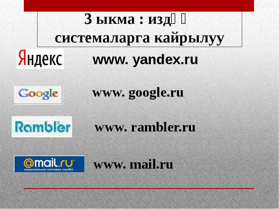 www. yandex.ru www. google.ru www. rambler.ru www. mail.ru 3 ыкма : издөө си...