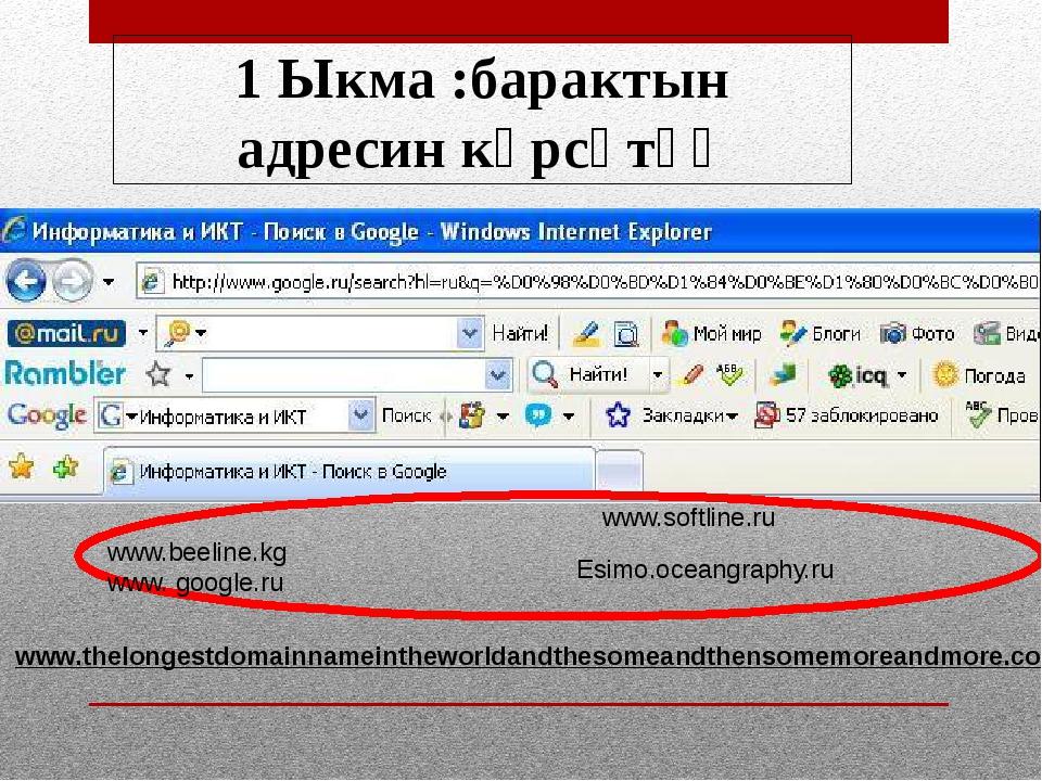 1 Ыкма :барактын адресин көрсөтүү www.beeline.kg www. google.ru www.softline...