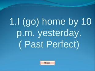 1.I (go) home by 10 p.m. yesterday. ( Past Perfect)
