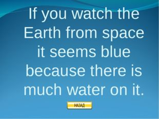 If you watch the Earth from space it seems blue because there is much water o