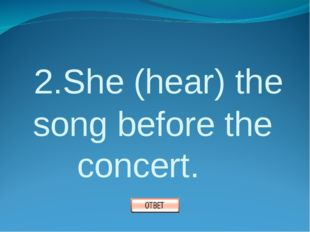 2.She (hear) the song before the concert.