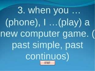 3. when you …(phone), I …(play) a new computer game. ( past simple, past con