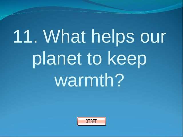 11. What helps our planet to keep warmth?