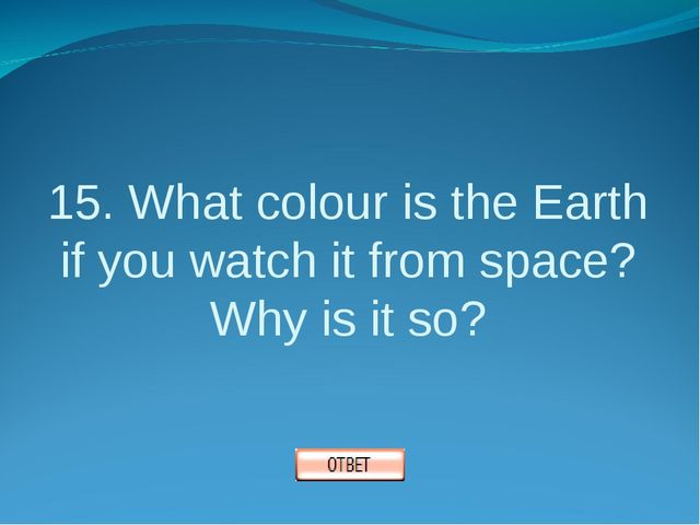 15. What colour is the Earth if you watch it from space? Why is it so?