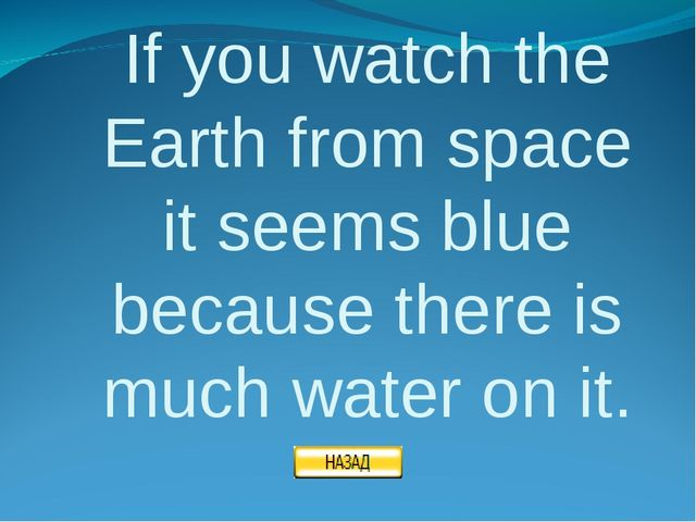 If you watch the Earth from space it seems blue because there is much water o...