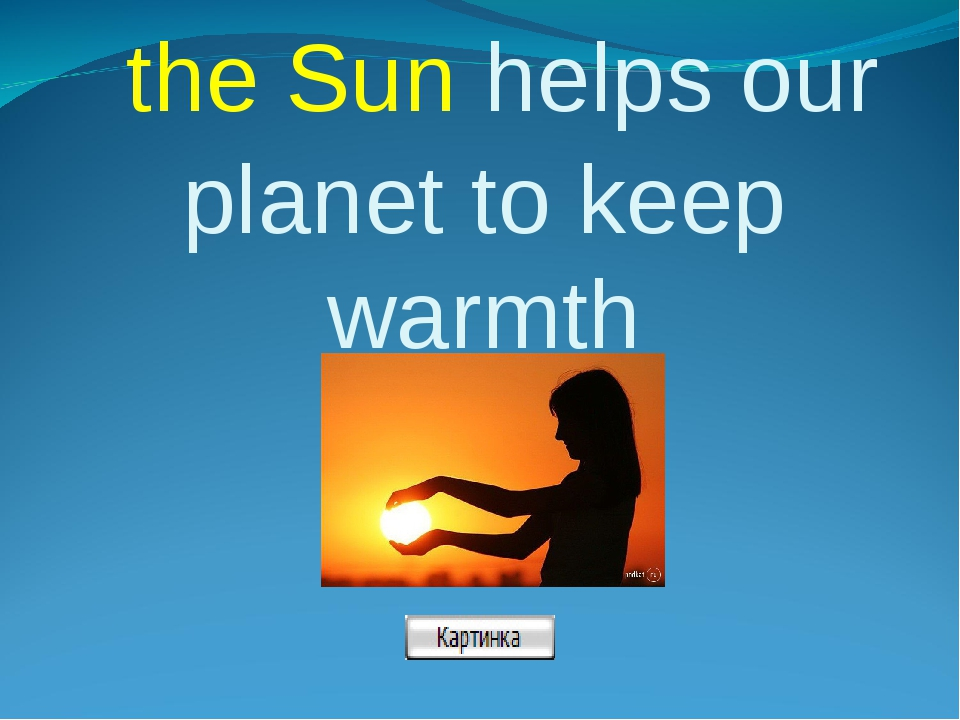 the Sun helps our planet to keep warmth