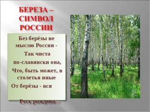 Без берёзы не мыслю России - Так чиста по-славянски она, Что, быть может, в с