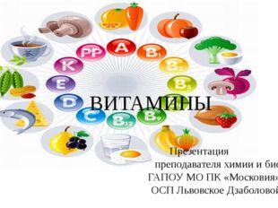 ВИТАМИНЫ Презентация преподавателя химии и биологии ГАПОУ МО ПК «Московия», О