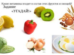 Задание «УГАДАЙ!» Какие витамины входят в состав этих фруктов и овощей?