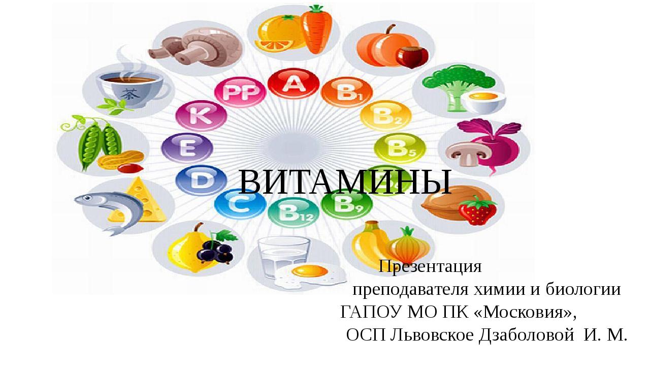 ВИТАМИНЫ Презентация преподавателя химии и биологии ГАПОУ МО ПК «Московия», О...