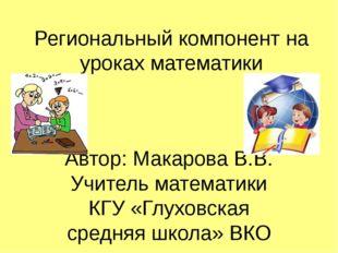 Региональный компонент на уроках математики Автор: Макарова В.В. Учитель мате