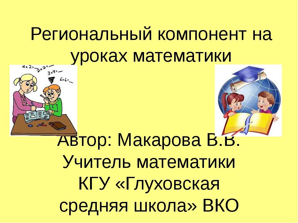 Региональный компонент на уроках математики Автор: Макарова В.В. Учитель мате...