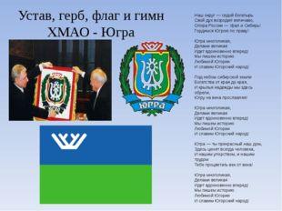 Устав, герб, флаг и гимн ХМАО - Югра Наш округ— седой богатырь Свой дух возр