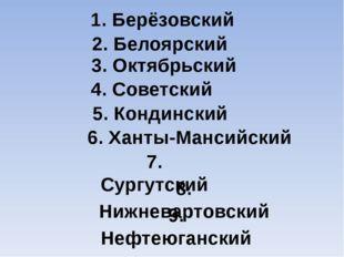 1. Берёзовский 2. Белоярский 3. Октябрьский 4. Советский 5. Кондинский 6. Хан
