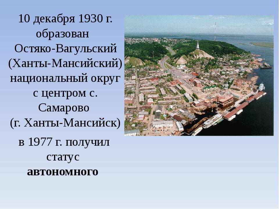 10 декабря 1930 г. образован Остяко-Вагульский (Ханты-Мансийский) национальны...