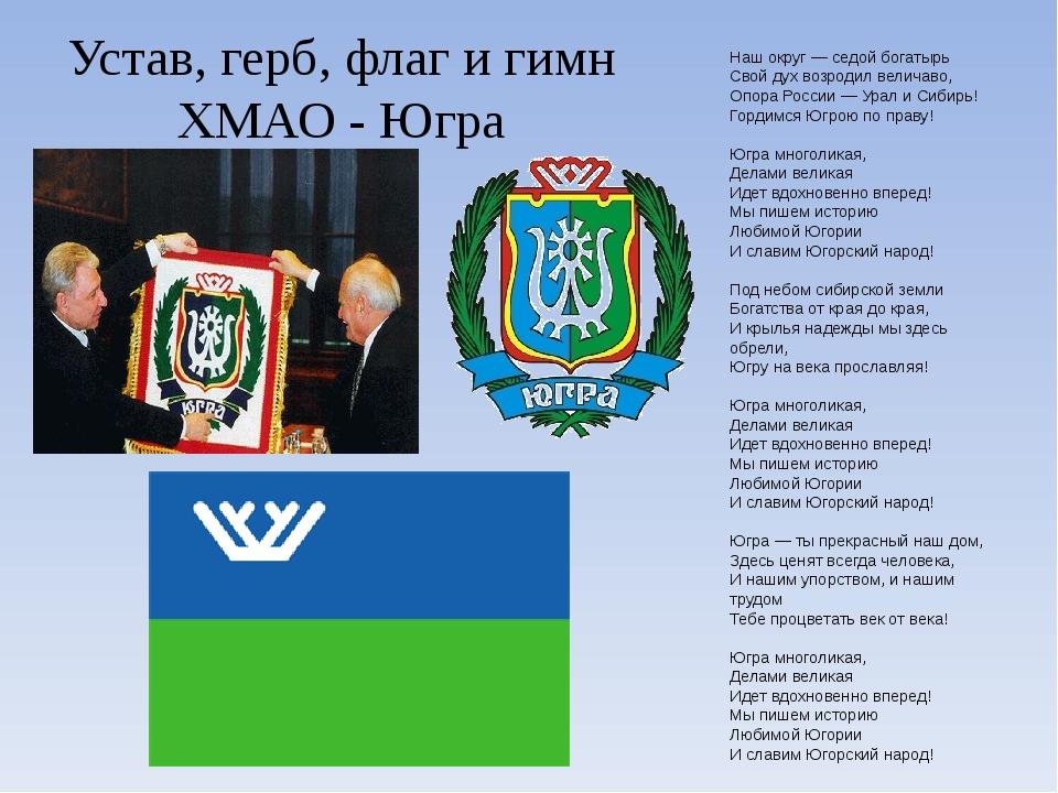 Устав, герб, флаг и гимн ХМАО - Югра Наш округ— седой богатырь Свой дух возр...
