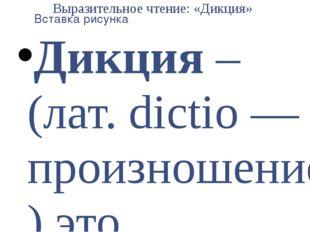 Выразительное чтение: «Дикция» Дикция – (лат. dictio — произношение) это прав