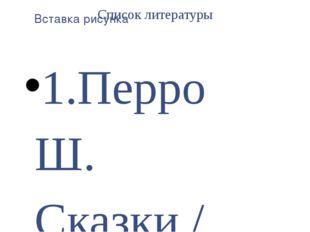 Список литературы 1.Перро Ш. Сказки / Шарль Перро. – СПб: Академический проек