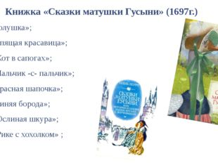 Книжка «Сказки матушки Гусыни» (1697г.) «Золушка»; «Спящая красавица»; «Кот в