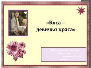 «Коса – девичья краса» Выполнила:Островская Анастасия учащаяся 7 «А» класса