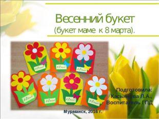Весенний букет (букет маме к 8 марта). Подготовила: Касьянова Л.А., Воспитате