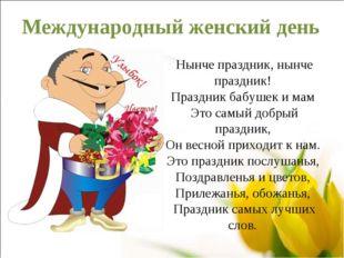 Международный женский день Нынче праздник, нынче праздник! Праздник бабушек и