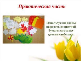 Используя шаблоны вырезать из цветной бумаги заготовку цветка, стебелька. Пра