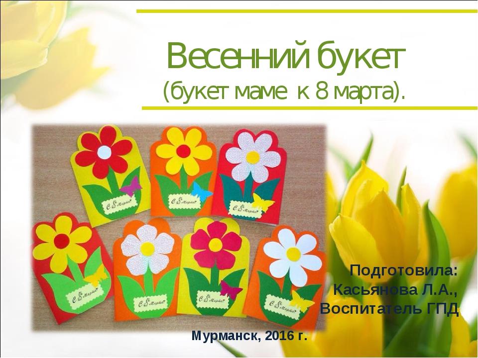 Весенний букет (букет маме к 8 марта). Подготовила: Касьянова Л.А., Воспитате...