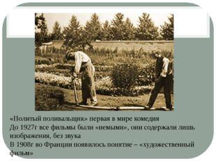 «Политый поливальщик» первая в мире комедия До 1927г все фильмы были «немыми»