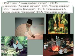 """В 1950-е годы - """"Сказка о рыбаке и рыбке"""" (1950) М. Цехановского, """"Аленький ц"""
