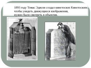 1893 году Томас Эдисон создал кинетоскоп Кинетоскопе, чтобы увидеть движущиес