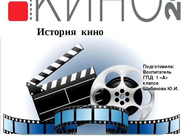 История кино Подготовила: Воспитатель ГПД 1 «А» класса Шабанова Ю.И.