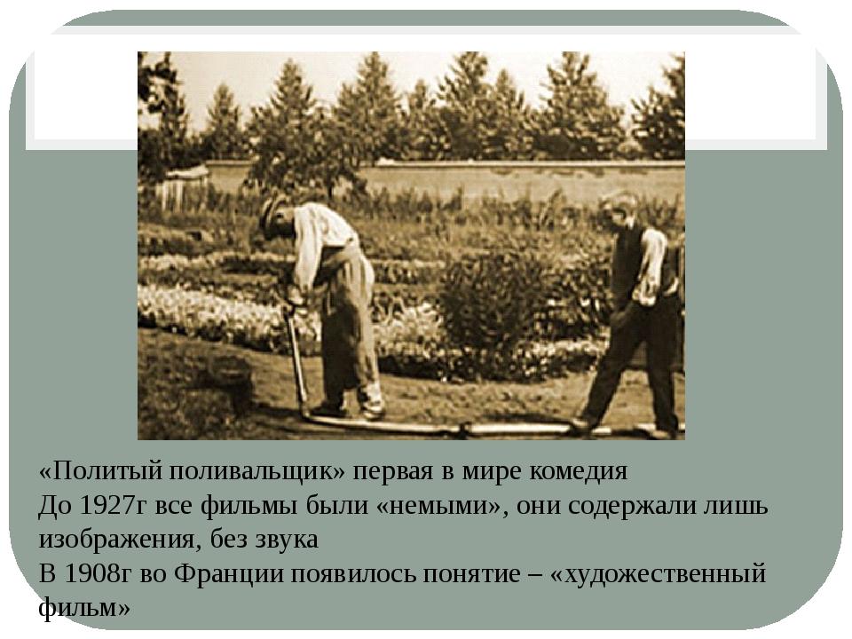 «Политый поливальщик» первая в мире комедия До 1927г все фильмы были «немыми»...