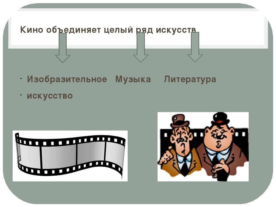 Кино объединяет целый ряд искусств Изобразительное Музыка Литература искусство