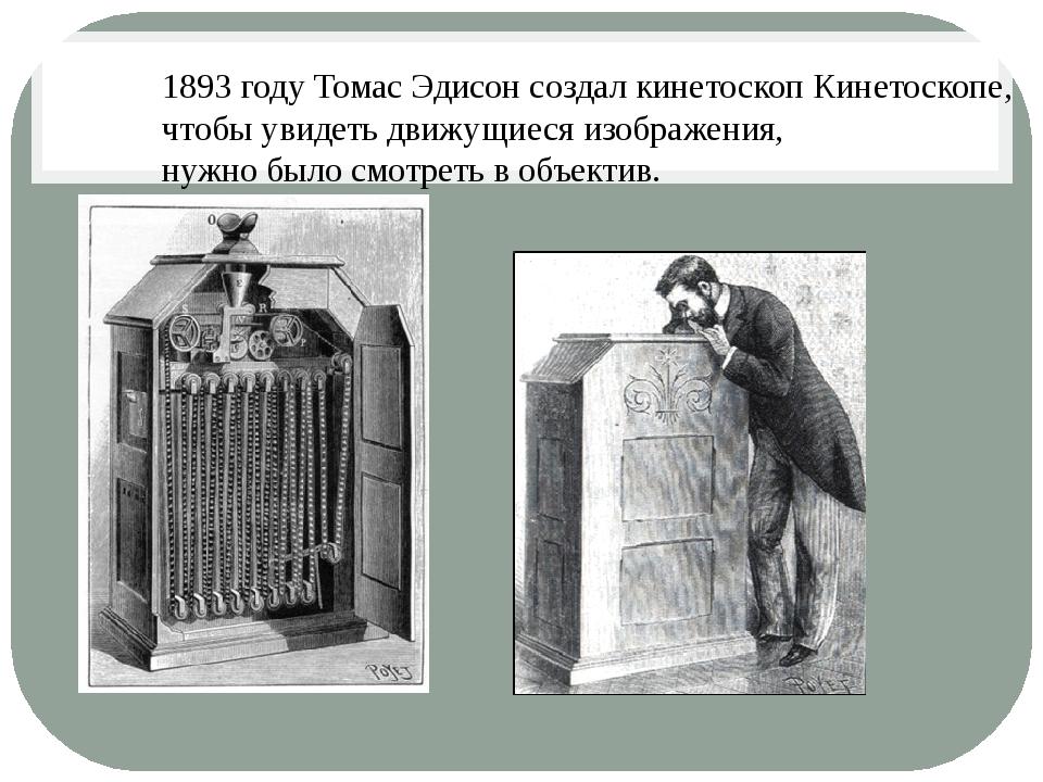 1893 году Томас Эдисон создал кинетоскоп Кинетоскопе, чтобы увидеть движущиес...