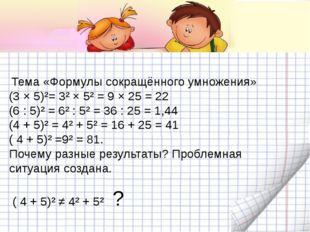 Тема «Формулы сокращённого умножения» (3 × 5)²= 3² × 5² = 9 × 25 = 22 (6 : 5