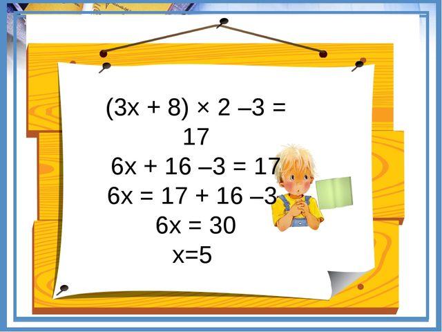 (3х + 8) × 2 –3 = 17 6х + 16 –3 = 17 6х = 17 + 16 –3 6х = 30 х=5
