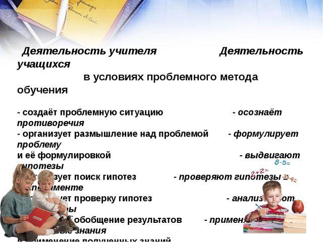 Деятельность учителя Деятельность учащихся  в условиях проблемного метода о...