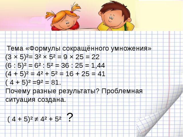Тема «Формулы сокращённого умножения» (3 × 5)²= 3² × 5² = 9 × 25 = 22 (6 : 5...