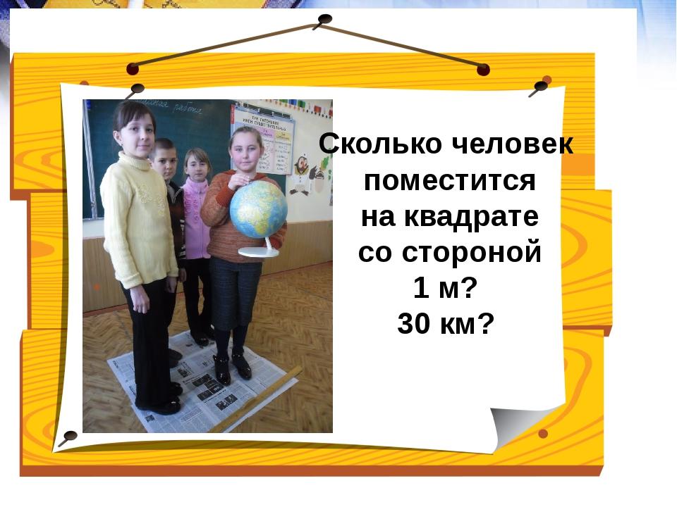 Сколько человек поместится на квадрате со стороной 1 м? 30 км?