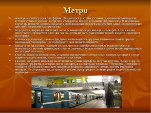 Метро никогда не стойте у края платформы. Ожидая поезда, стойте у стенки (у к