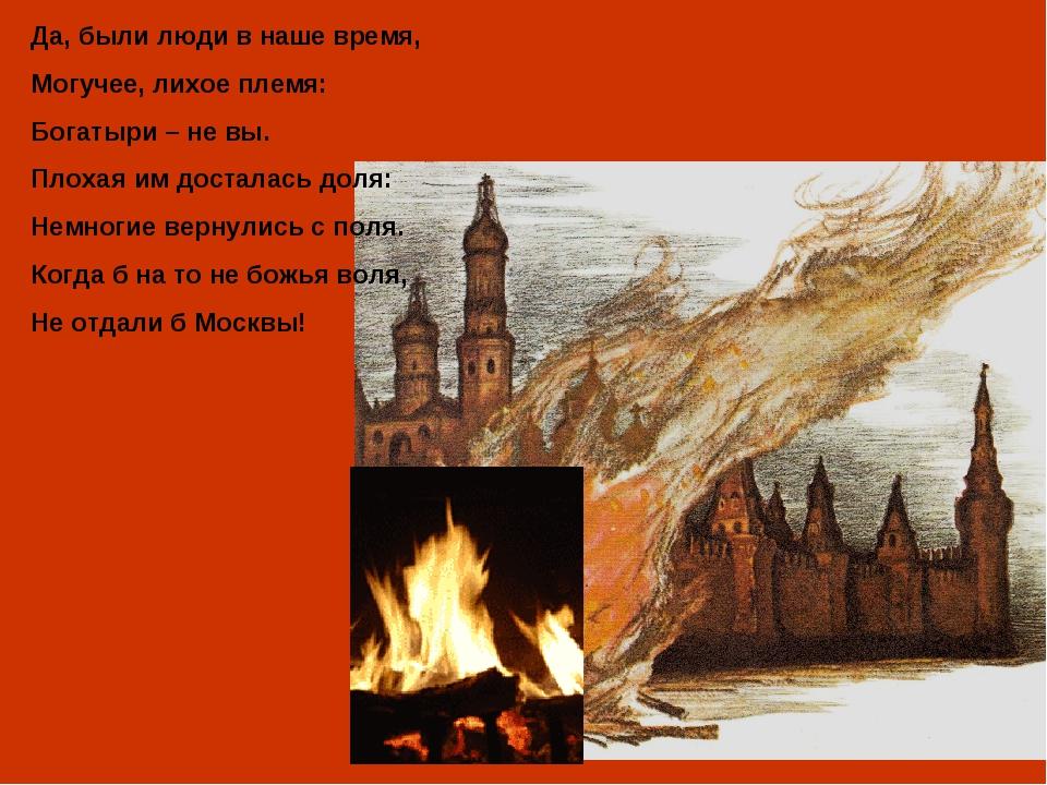 Да, были люди в наше время, Могучее, лихое племя: Богатыри – не вы. Плохая им...