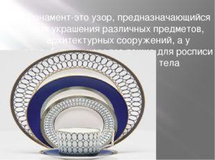 Орнамент-это узор, предназначающийся для украшения различных предметов, архит