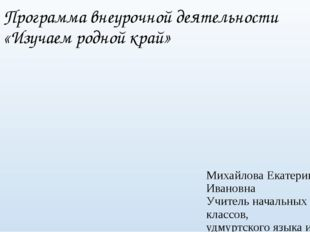 Программа внеурочной деятельности «Изучаем родной край» Михайлова Екатерина И
