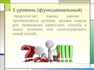 3 уровень (функциональный) - предполагает оценку умения преобразовать условие