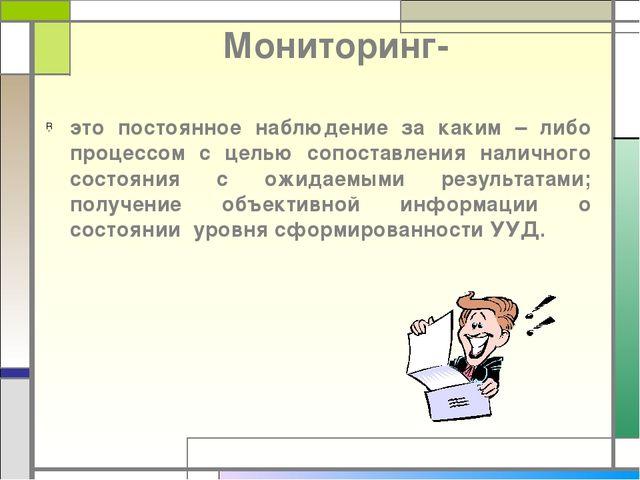 Мониторинг- это постоянное наблюдение за каким – либо процессом с целью сопос...