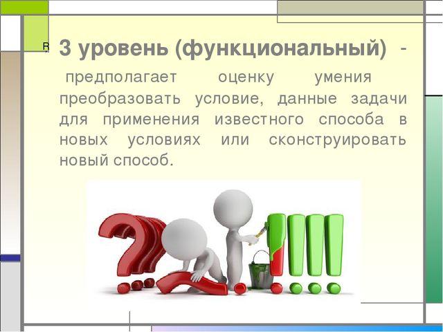 3 уровень (функциональный) - предполагает оценку умения преобразовать условие...